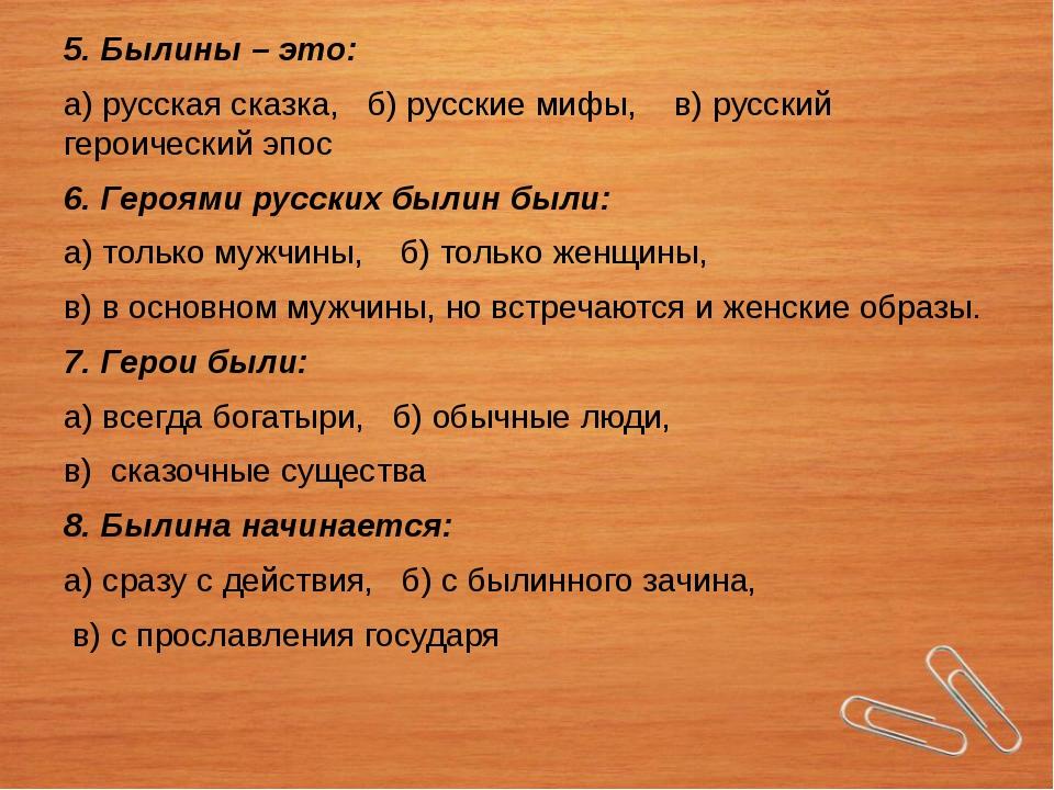 5. Былины – это: а) русская сказка, б) русские мифы, в) русский героический э...