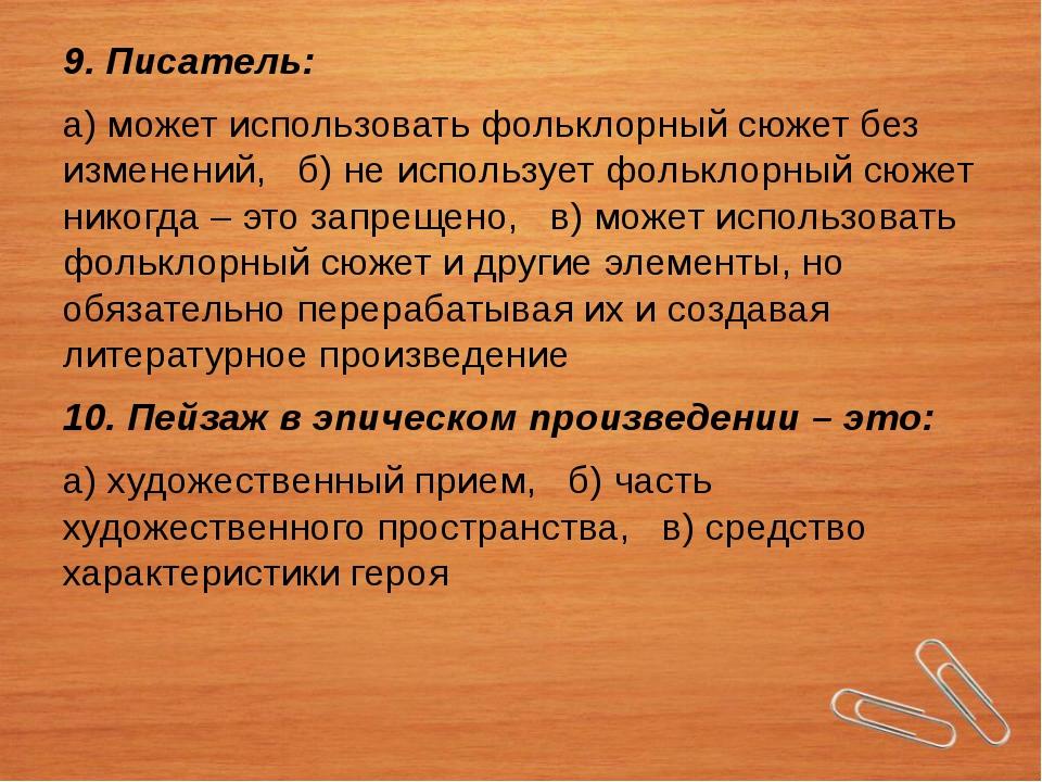 9. Писатель: а) может использовать фольклорный сюжет без изменений, б) не исп...
