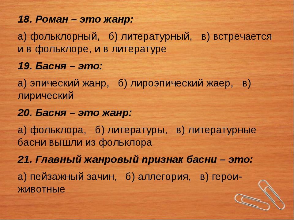 18. Роман – это жанр: а) фольклорный, б) литературный, в) встречается и в фол...