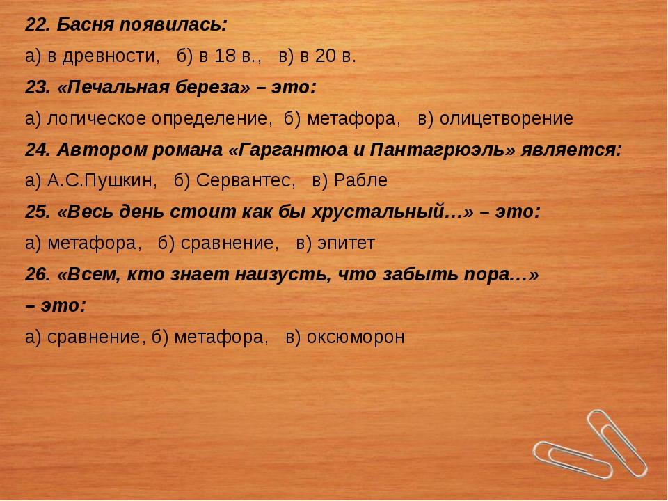 22. Басня появилась: а) в древности, б) в 18 в., в) в 20 в. 23. «Печальная бе...