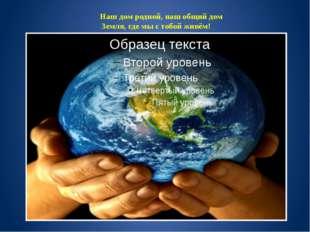 Наш дом родной, наш общий дом Земля, где мы с тобой живём!