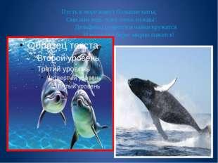 Пусть в море живут большие киты, Они нам ведь тоже очень нужны!  Д