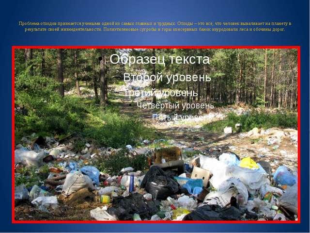 Проблема отходов признается учеными одной из самых главных и трудных. Отходы...