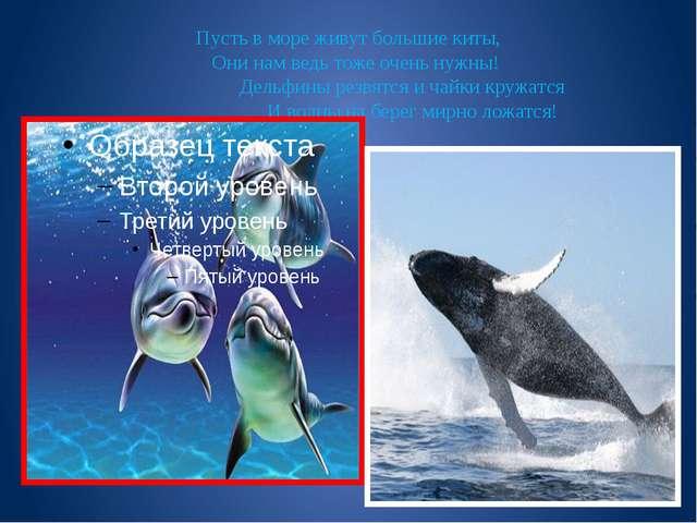 Пусть в море живут большие киты, Они нам ведь тоже очень нужны!  Д...