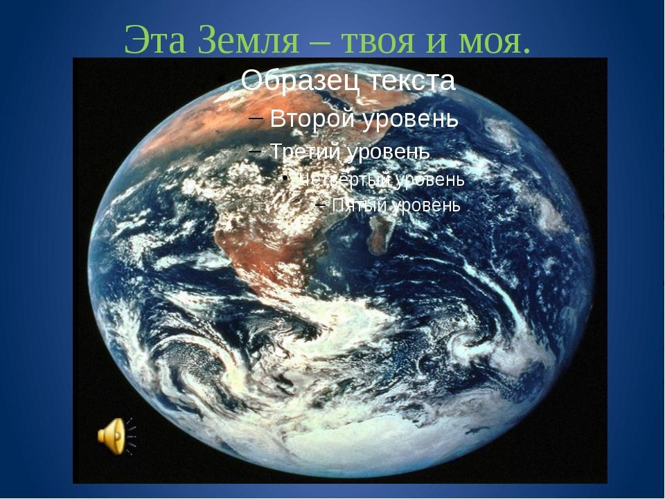 Эта Земля – твоя и моя.