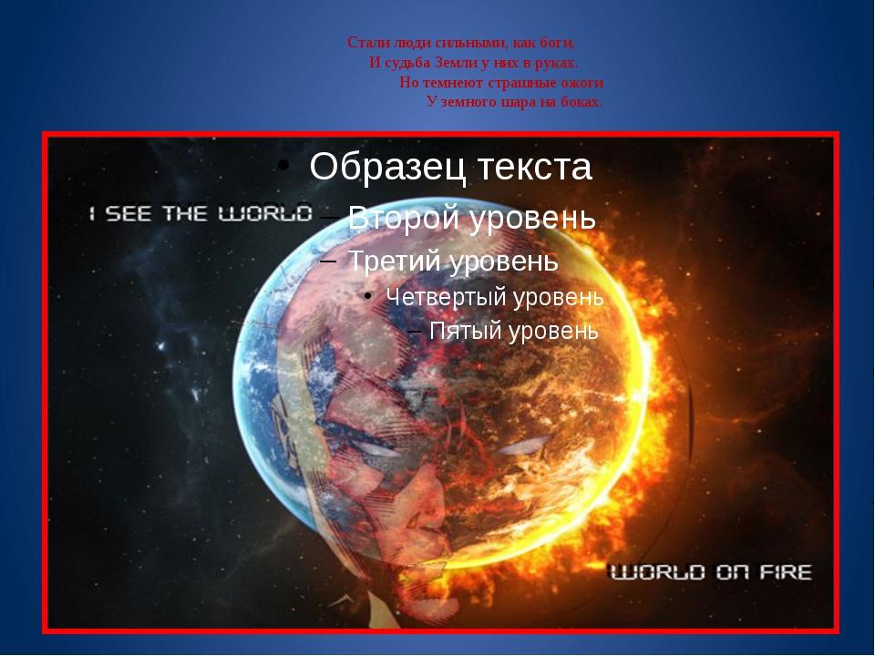 Стали люди сильными, как боги,  И судьба Земли у них в руках. ...