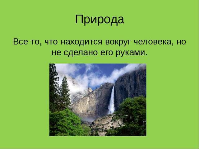 Природа Все то, что находится вокруг человека, но не сделано его руками.