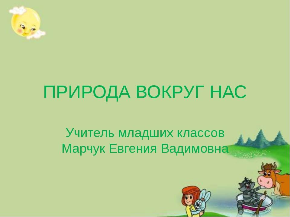 ПРИРОДА ВОКРУГ НАС Учитель младших классов Марчук Евгения Вадимовна