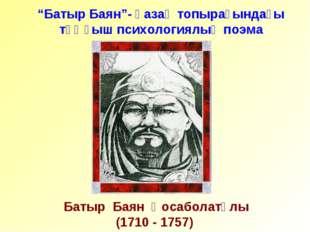 """Батыр Баян Қосаболатұлы (1710 - 1757) """"Батыр Баян""""- қазақ топырағындағы тұңғ"""