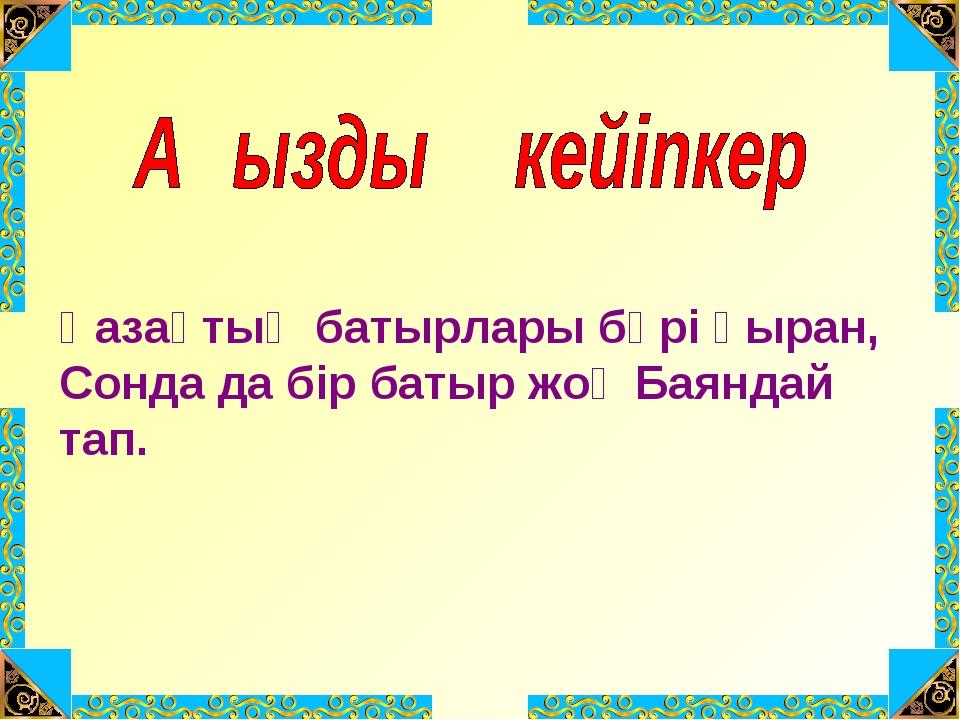 Қазақтың батырлары бәрі қыран, Сонда да бір батыр жоқ Баяндай тап.