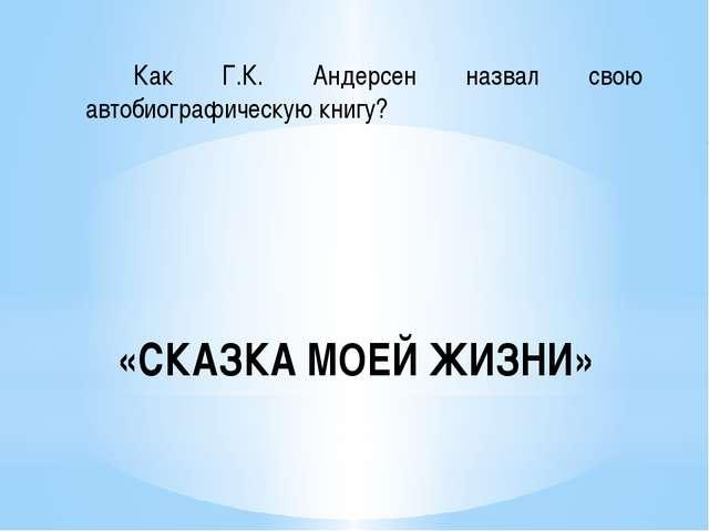 «СКАЗКА МОЕЙ ЖИЗНИ» Как Г.К. Андерсен назвал свою автобиографическую книгу?