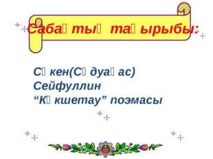 """Сабақтың тақырыбы: Сәкен(Сәдуақас) Сейфуллин """"Көкшетау"""" поэмасы"""