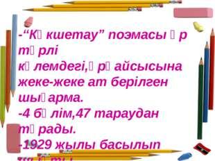 """-""""Көкшетау"""" поэмасы әр түрлі көлемдегі,әрқайсысына жеке-жеке ат берілген шыға"""