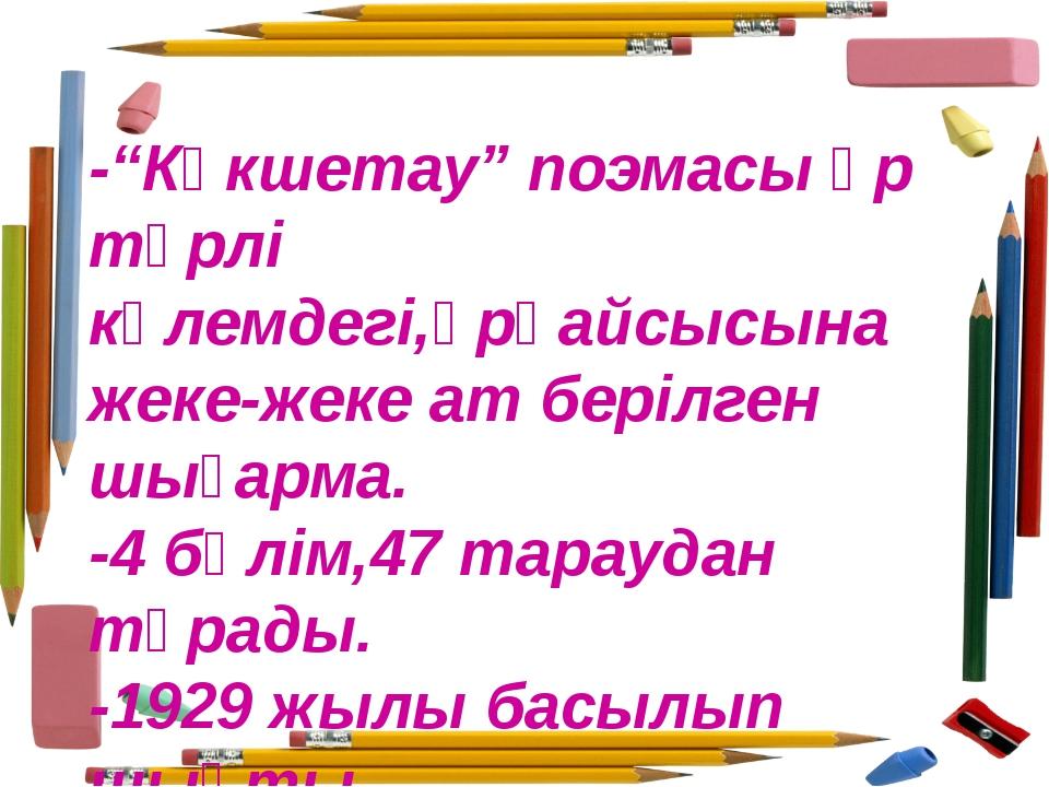 """-""""Көкшетау"""" поэмасы әр түрлі көлемдегі,әрқайсысына жеке-жеке ат берілген шыға..."""