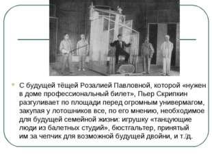 Сбудущей тёщей Розалией Павловной, которой «нужен вдоме профессиональный би