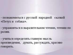 Цели: - познакомиться с русской народной сказкой «Петух и собака». - упражнят