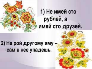 1) Не имей сто рублей, а имей сто друзей. 2) Не рой другому яму – сам в нее