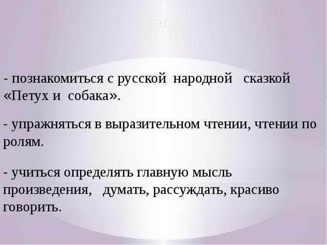 Цели: - познакомиться с русской народной сказкой «Петух и собака». - упражнят...