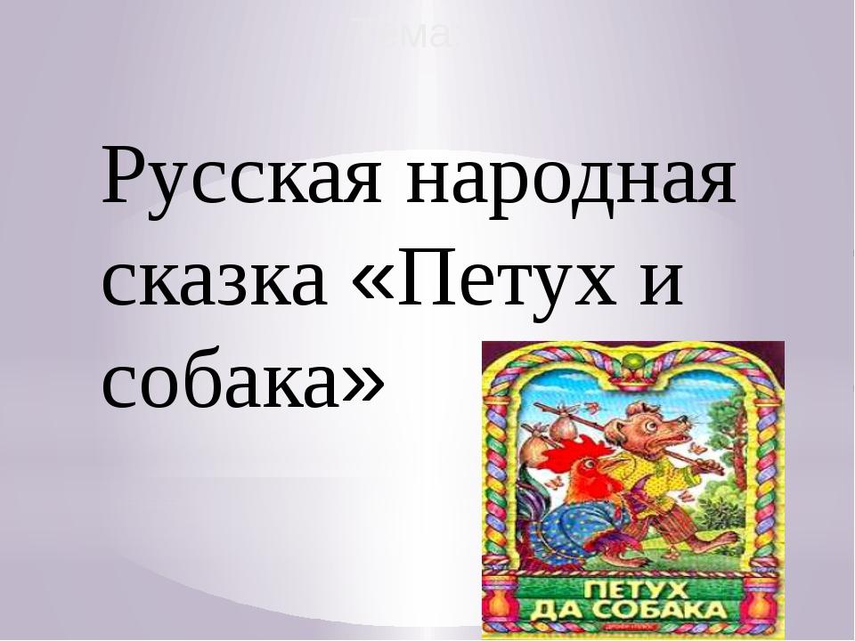 Тема: Русская народная сказка «Петух и собака»