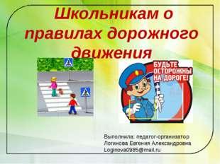 Школьникам о правилах дорожного движения Выполнила: педагог-организатор Логи