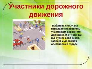 Участники дорожного движения Выйдя на улицу, вы невольно становитесь участник