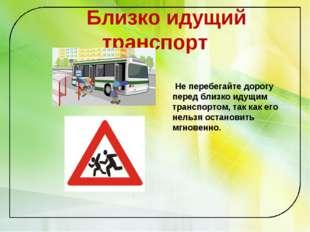 Близко идущий транспорт Не перебегайте дорогу перед близко идущим транспорто