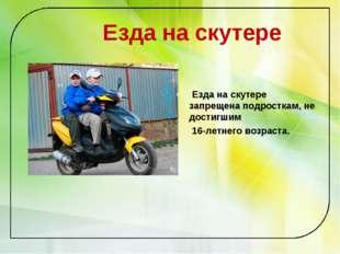 Езда на скутере Езда на скутере запрещена подросткам, не достигшим 16-летнег