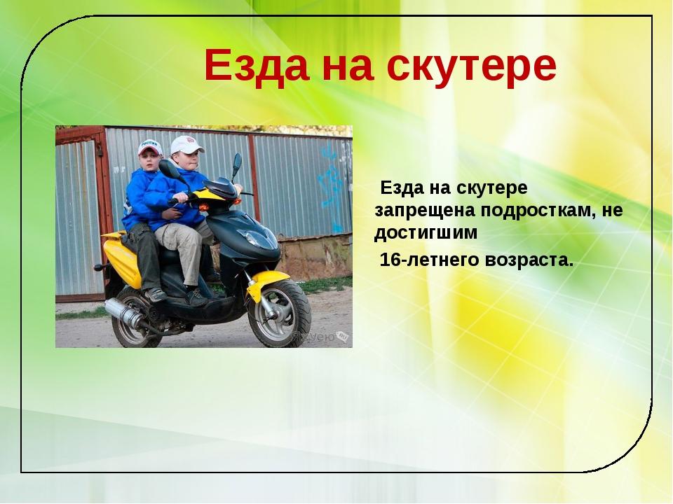 Езда на скутере Езда на скутере запрещена подросткам, не достигшим 16-летнег...
