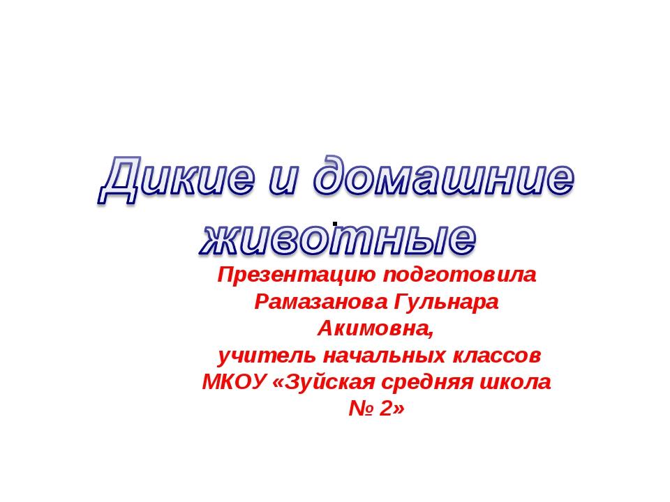 . Презентацию подготовила Рамазанова Гульнара Акимовна, учитель начальных кла...