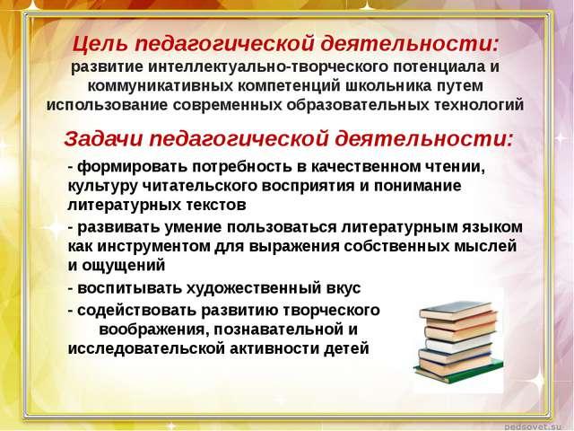 Цель педагогической деятельности: развитие интеллектуально-творческого потен...
