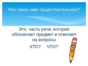 Это часть речи, которая обозначает предмет и отвечает на вопросы КТО? ЧТО? Чт