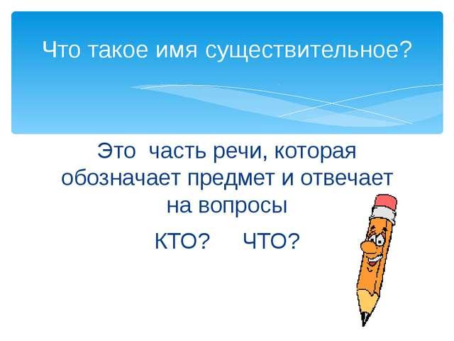 Это часть речи, которая обозначает предмет и отвечает на вопросы КТО? ЧТО? Чт...
