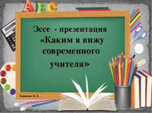 Эссе - презентация «Каким я вижу современного учителя» Борисова И. В.