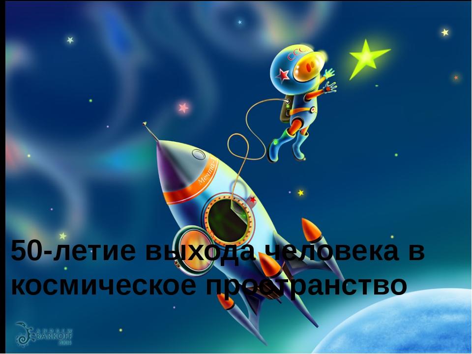 50-летие выхода человека в космическое пространство