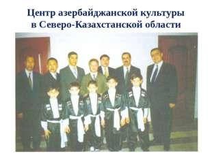 Центр азербайджанской культуры в Северо-Казахстанской области