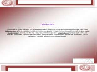 Цель проекта Организовать системный подход при подготовке учащихся к ЕГЭ по