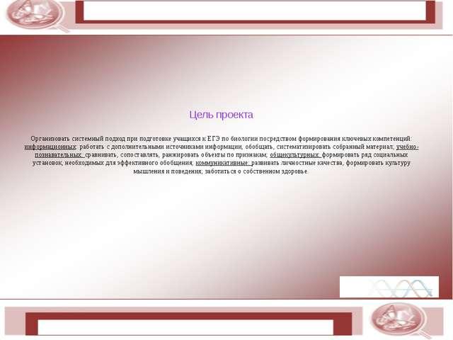 Цель проекта Организовать системный подход при подготовке учащихся к ЕГЭ по...