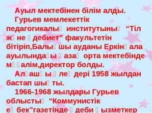 """Ауыл мектебінен білім алды. Гурьев мемлекеттік педагогикалық институтының """"Т"""
