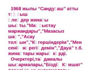 """1968 жылы """"Сандуғаш"""" атты тұңғыш өлеңдер жинағы шықты.""""Маңғыстау маржандары"""""""