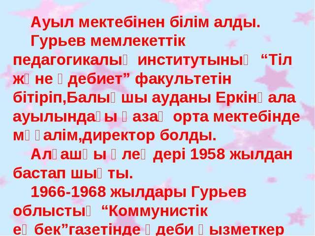 """Ауыл мектебінен білім алды. Гурьев мемлекеттік педагогикалық институтының """"Т..."""
