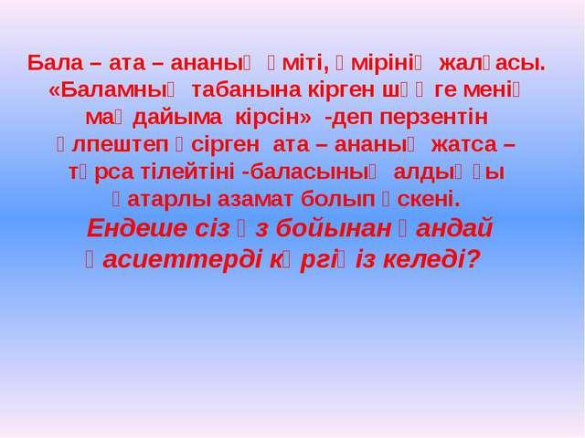 Бала – ата – ананың үміті, өмірінің жалғасы. «Баламның табанына кірген шөңге...