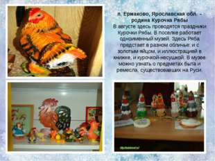 п. Ермаково, Ярославская обл. – родина Курочка Рябы В августе здесь проводятс