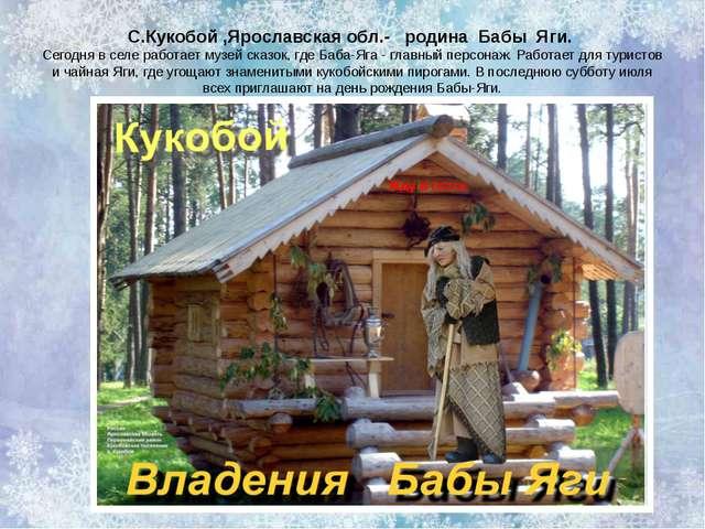 С.Кукобой ,Ярославская обл.-   родина  Бабы  Яги.  Сегодня в селе работает му...