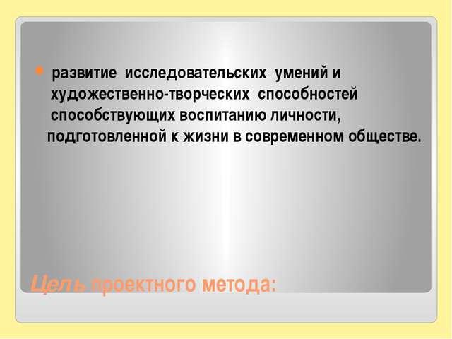 Цель проектного метода: развитие исследовательских умений и художественно...