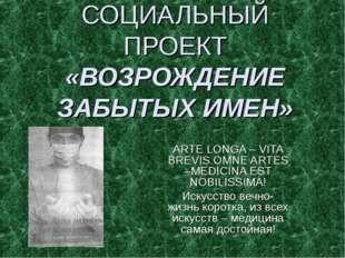СОЦИАЛЬНЫЙ ПРОЕКТ «ВОЗРОЖДЕНИЕ ЗАБЫТЫХ ИМЕН» ARTE LONGA – VITA BREVIS.OMNE AR