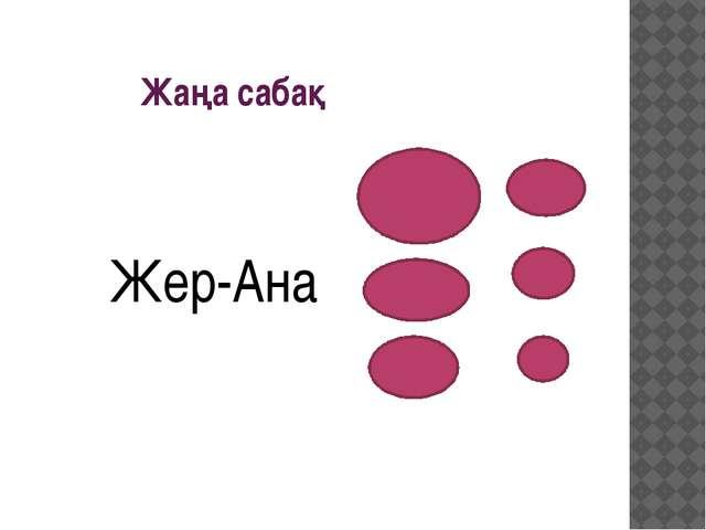 Жаңа сабақ Жер-Ана