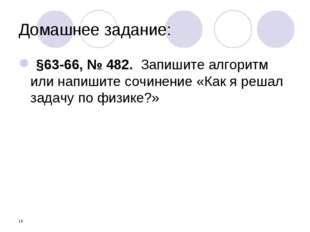 * Домашнее задание: §63-66, № 482. Запишите алгоритм или напишите сочинение «