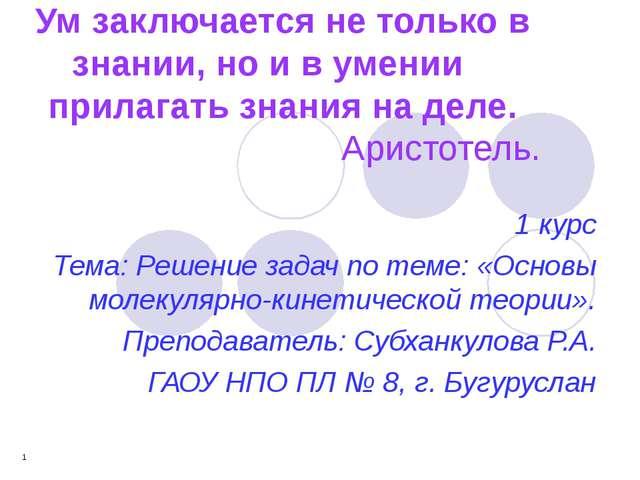 * Ум заключается не только в знании, но и в умении прилагать знания на деле....