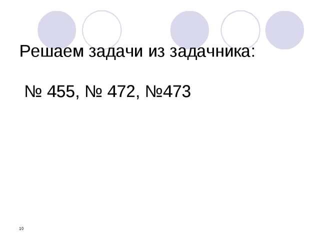 * Решаем задачи из задачника: № 455, № 472, №473