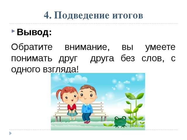 4. Подведение итогов Вывод: Обратите внимание, вы умеете понимать друг друга...